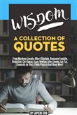 Wisdom: A Collection Of Quotes From Abraham Lincoln, Albert Einstein, Benjamin Franklin, Bruce Lee, Carl Sagan, Isaac Newton, John Lennon, Lao Tzu, Leonardo da Vinci, Pablo Picasso And Many More!