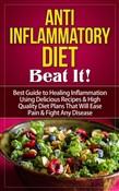 Anti-Inflammatory Diet - Beat It! - Best Guide to Healing Inflammation Using Delicious Recipes & High Quality Diet Plans That Will Ease Pain & Fight Any Disease