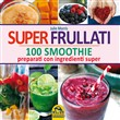 Super frullati. 10 smoothie preparati con ingredienti super