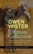 OWEN WISTER Ultimate Collection: Historical Novels, Western Classics, Adventure & Romance Stories (Including Non-Fiction Historical Works)
