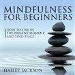 Mindfulness for Beginners: How to Live in the Present Moment and Find Peace