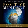 Positive Mindset: How to Overcome Negative Thinking and Build Positive Self-Talk