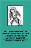 Lalla-Vakyani or the Wise Sayings of Lal-Ded - A Mystic Poetess of Ancient Kashmir