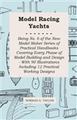Model Racing Yachts - Being No. 6 of the New Model Maker Series of Practical Handbooks Covering Every Phase of Model Building and Design - With 90 Illustrations Including 12 Practical Working Designs