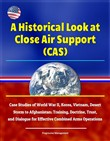A Historical Look at Close Air Support (CAS): Case Studies of World War II, Korea, Vietnam, Desert Storm to Afghanistan; Training, Doctrine, Trust, and Dialogue for Effective Combined Arms Operations