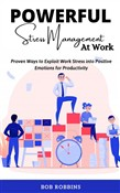 Powerful Stress Management at Work: Proven Ways to Exploit Work Stress into Positive Emotions for Productivity