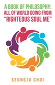 "A Book of Philosophy: All of World Going from ""Righteous Soul Me"""