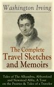 The Complete Travel Sketches and Memoirs of Washington Irving: Tales of The Alhambra, Abbotsford and Newstead Abby, A Tour on the Prairies & Tales of a Traveler