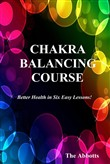 Chakra Balancing Course: Better Health In Six Easy Lessons