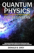 Quantum Physics And Quantum Mechanics For Beginners - The Introduction Guide For Beginners Who Flunked Maths And Science In Plain Simple English