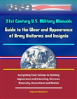 21st Century U.S. Military Manuals: Guide to the Wear and Appearance of Army Uniforms and Insignia - Everything From Tattoos to Clothing, Appearance and Grooming, Aircrews, Maternity, Decorations and Medals