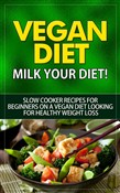 Vegan Diet - Milk Your Diet - Slow Cooker Recipes for Beginners on a Vegan Diet Looking for Healthy Weight Loss