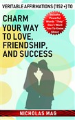 Veritable Affirmations (1152 +) to Charm Your Way to Love, Friendship, and Success
