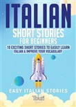 Italian Short Stories for Beginners: 10 Exciting Short Stories to Easily Learn Italian & Improve Your Vocabulary