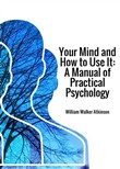 Your mind and how to use it. A manual of practical psychology