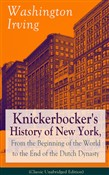 Knickerbocker's History of New York, From the Beginning of the World to the End of the Dutch Dynasty (Classic Unabridged Edition)
