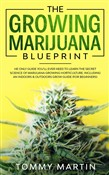 The Growing Marijuana Blueprint: The Only Guide You'll Ever Need to Learn the Secret Science of Marijuana Growing Horticulture. Including an Indoors & Outdoors Grow Guide (For Beginners)