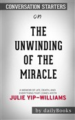 The Unwinding of the Miracle: A Memoir of Life, Death, and Everything That Comes After by Julie Yip-Williams | Conversation Starters