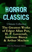 HORROR CLASSICS Ultimate Collection: The Greatest Works of Edgar Allan Poe, H. P. Lovecraft, Ambrose Bierce & Arthur Machen - All in One Premium Edition