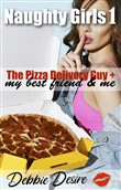 The Pizza Delivery Guy, My Best Friend & Me. Naughty Girls 1