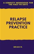 Relapse Prevention Practice: A Sobriety Workbook For The First 90 Days