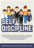 Self Discipline: Why Navy Seals have Extreme Ownership and Discipline in Their Life and Leadership with Powerful Habits and Exercises to Beat Procrastination and Develop Daily Self Discipline