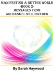 Manifesting a Better World: Book 2 - Messages from Archangel Melchizedek