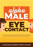 Alpha Male Eye Contact: How to Anaylse People, Attract People, Build Confidence and Charisma by Mastering the Art of Eye Contact