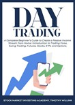 Day Trading: A Complete Beginner's Guide to Create a Passive Income Stream from Home: Introduction to Trading Forex, Swing Trading, Futures, Stocks, ETFs and Options.