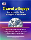 Cleared to Engage: Improving Joint Close Air Support Effectiveness - CAS Mission Most Difficult for Air Platform in Today's Battlefield, High Levels of Integration with Ground Force and Indirect Fires