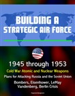 Building a Strategic Air Force: 1945 through 1953, Cold War Atomic and Nuclear Weapons, Plans for Attacking Russia and the Soviet Union, Bombers, Eisenhower, LeMay, Vandenberg, Berlin Crisis