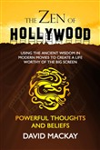 The Zen of Hollywood: Using the Ancient Wisdom in Modern Movies to Create a Life Worthy of the Big Screen. Powerful Thoughts and Beliefs.