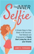 The Inner Selfie: 6 Simple Steps to Stop Stress in 60 Seconds. Feel Relieved and Empowered to Finally Start Living the Life of Your Dreams