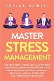 Master Stress Management: Reduce Stress, Worry Less, and Improve Your Mood. Discover How to Stay Calm Under Pressure Through Emotional Resilience, Mental Toughness, and Mindfulness Techniques