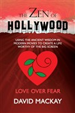 The Zen of Hollywood: Using the Ancient Wisdom in Modern Movies to Create a Life Worthy of the Big Screen. Love over Fear.