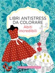 Abiti incredibili. Libri antistress da colorare