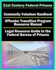 21st Century Federal Prisons: Community Volunteer Handbook, Offender Transition Program Resource Manual (Jobs, Assistance), Legal Resource Guide to the Federal Bureau of Prisons, Imprisonment