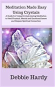 Meditation Made Easy Using Crystals: A Guide for Using Crystals during Meditation to Heal Physical, Mental, and Emotional Issues and Deepen Spiritual Connection