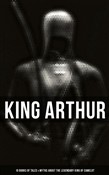 King Arthur: 10 Books of Tales & Myths about the Legendary King of Camelot