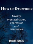 How to Overcome Depression, Anxiety, Procrastination and Insecurities