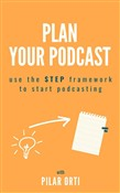 Plan Your Own Podcast: Use the STEP Framework to Start Podcasting