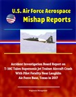 U.S. Air Force Aerospace Mishap Reports: Accident Investigation Board Report on T-38C Talon Supersonic Jet Trainer Aircraft Crash With Pilot Fatality Near Laughlin Air Force Base, Texas in 2017