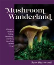 Mushroom Wanderland: A Forager's Guide to Finding, Identifying, and Using 25 Wild Fungi