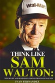 Think Like Sam Walton: Top 30 Life and Business Lessons from Sam Walton