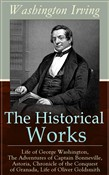 The Historical Works of Washington Irving: Life of George Washington, The Adventures of Captain Bonneville, Astoria, Chronicle of the Conquest of Granada, Life of Oliver Goldsmith: From the Prolific American Writer, Biographer and Historian, Author o