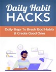Daily Habit Hacks: Daily Steps To Break Bad Habits and Create Good Ones