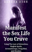 Manifest the Sex Life You Crave: Using the Law of Attraction, Magick Spells, Aromatherapy, Feng Shui, and Hoodoo