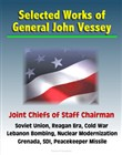 Selected Works of General John Vessey, Joint Chiefs of Staff Chairman, Soviet Union, Reagan Era, Cold War, Lebanon Bombing, Nuclear Modernization, Grenada, SDI, Peacekeeper Missile