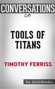 Tools of Titans: The Tactics, Routines, and Habits of Billionaires, Icons, and World-Class Performers by Timothy Ferriss | Conversation Starters