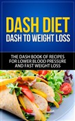 DASH Diet - DASH to Weight Loss The DASH Book of Recipes for Lower Blood Pressure and Fast Weight Loss